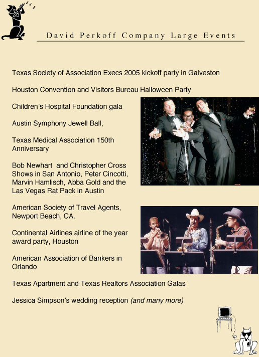 texas Society of Association Executives, Houston Convertion and Visitors Bureau, Children's Hospital Gala, Austin Symphony Jewell Ball, Texas Medical Association 150th Anniversary, Bob Newhart, Christopher Cross, Peter Cincotti, Marvin Hamiisch, Abba Gold, the Las Vegas Rat Pack, Helen Reddy, Lee Greenwood, Jessica Simpson's wedding reception, Sandra Bullock party entertainment, American Society of Travel Agents, Continental Airlines airline of the year, American Association of Bankers in Orlando Florida, Texas Apartment and Texas Realtors Association Galas